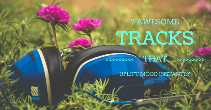 7 awesome tracks to uplift your mood instantly