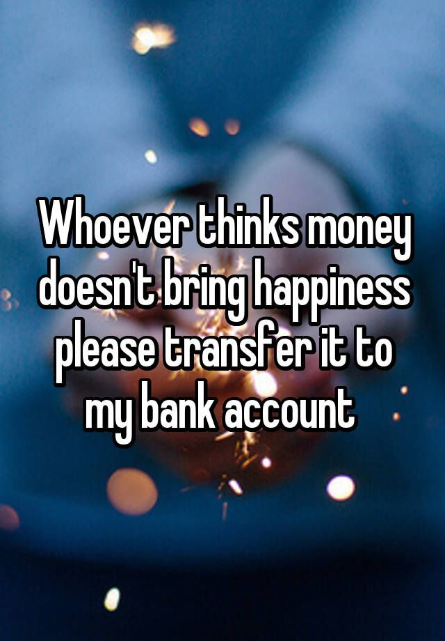 """""""Whoever thinks money doesn't bring happiness please transfer it to my bank account """""""