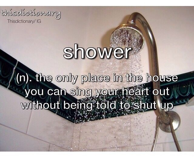 Shower (n,) The only place in the house you can sing your heart out without being told to shut up.