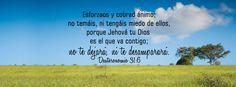 """Cobrad ánimo - Deuteronomio 31:6 """"Esforzaos y cobrad ánimo; no temáis, ni tengáis miedo de ellos, porque Jehová tu Dios es el que va contigo; no te dejará, ni te desamparará."""""""
