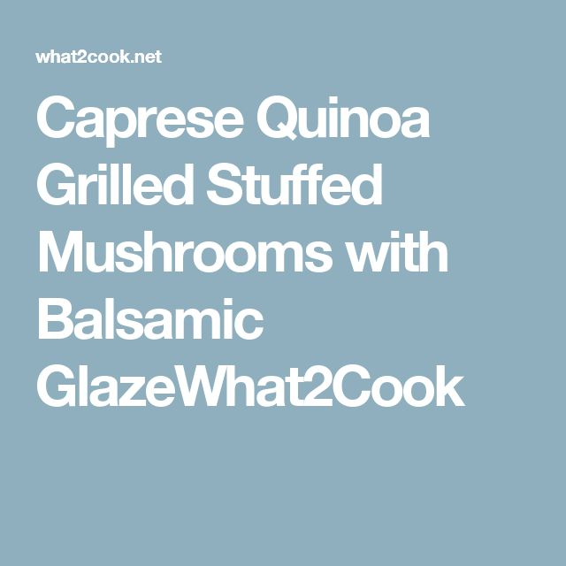 Caprese Quinoa Grilled Stuffed Mushrooms with Balsamic GlazeWhat2Cook