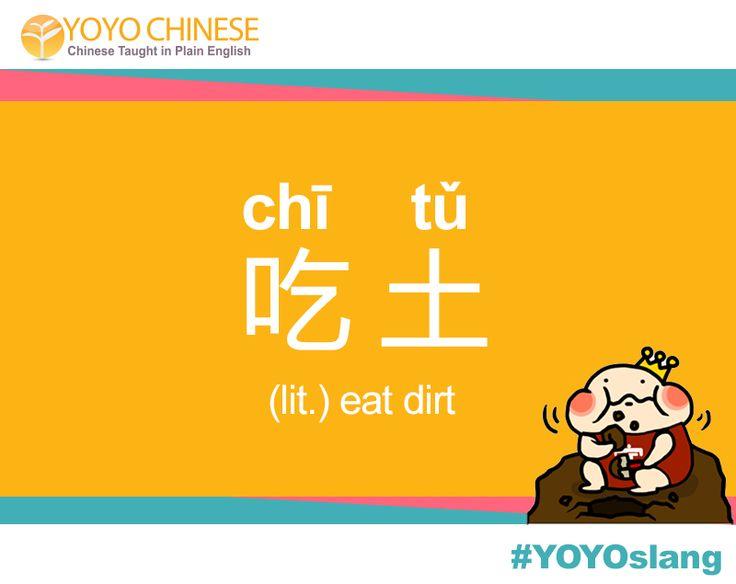 """Learn the latest Chinese slang with us! Today's YOYOslang is 吃土 (chī tǔ) - """"eat dirt"""". Use this phrase when you're strapped for cash after a major spending spree!   Examples: 黑五过去了,我只能吃土。  (hēi wǔ guò qù le, wǒ zhǐ néng chī tǔ) Black Friday has passed, and I can only eat dirt.  我不能再花钱了,就快吃土了 (wǒ bù néng zài huā qián le,jiù kuài chī tǔ le) I can't spend anymore money or I'll have to start eating dirt."""