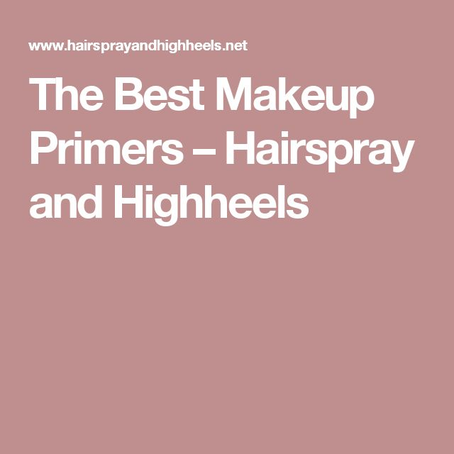 The Best Makeup Primers – Hairspray and Highheels