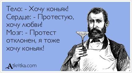 Тело: - Хочу коньяк! Сердце: - Протестую, хочу любви! Мозг: - Протест отклонен, я тоже хочу коньяк!