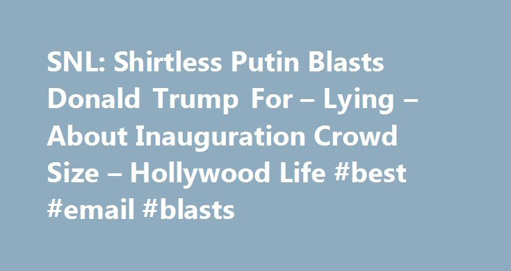 SNL: Shirtless Putin Blasts Donald Trump For – Lying – About Inauguration Crowd Size – Hollywood Life #best #email #blasts http://attorney.remmont.com/snl-shirtless-putin-blasts-donald-trump-for-lying-about-inauguration-crowd-size-hollywood-life-best-email-blasts/  # SNL : Shirtless Putin Blasts Donald Trump For Lying About Inauguration Crowd Size SNL packed a punch for the post-inauguration show Jan. 21, delivering laughs with a politically charged cold open. For tonight s episode, a…