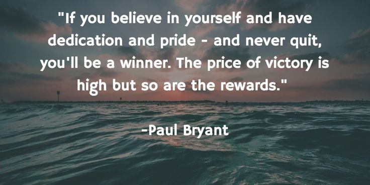 """""""If you believe in yourself and have dedication and pride - and never quit, you'll be a winner. The price of victory is high but so are the rewards.""""  -Paul Bryant"""