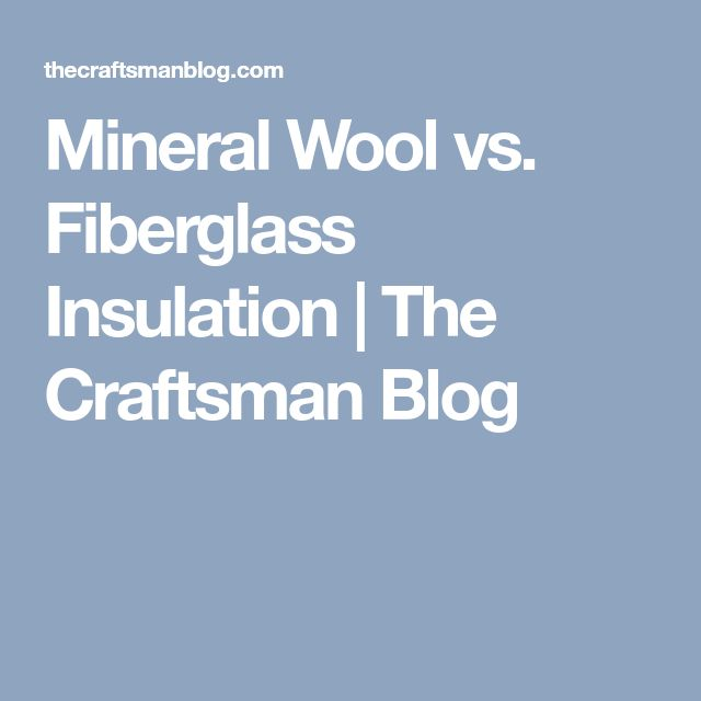 Mineral Wool vs. Fiberglass Insulation | The Craftsman Blog