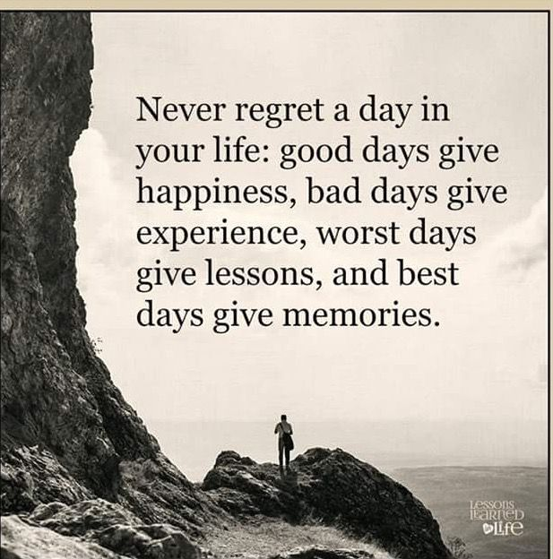 Never Regret A Day In Your Life: Good Days Give Happiness, Bad Days Give  Experience, Worst Days Give Lessons, And Best Days Give Memories.ive Had A  Lot Of ...