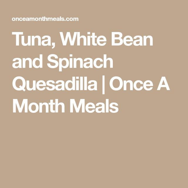 Tuna, White Bean and Spinach Quesadilla | Once A Month Meals