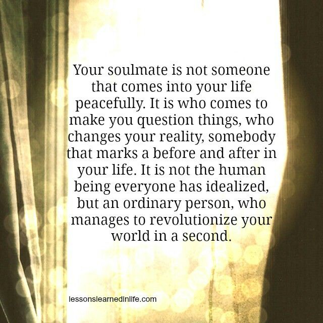 Your soulmate is not someone that comes into your life peacefully. It is who comes to make you question things, who changes your reality, somebody that marks a before and after in your life. It is not the human being everyone had idealised, but an ordinary person, who manages to revolutionize your world in a second. lessonslearnedinlife.com