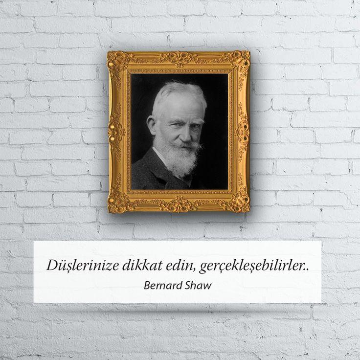 Düşlerinize dikkat edin, gerçekleşebilirler... Bernard Shaw