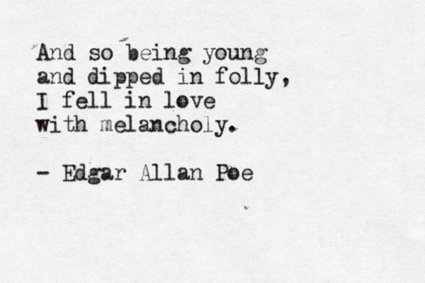 And so being young/ and dipped in folly/ I fell in love/ with melancholy - Edgar Allan Poe