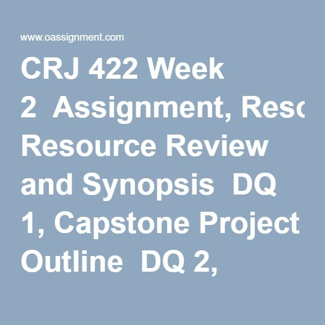 CRJ 422 Week 2  Assignment, Resource Review and Synopsis  DQ 1, Capstone Project Outline  DQ 2, Media and Criminal Justice
