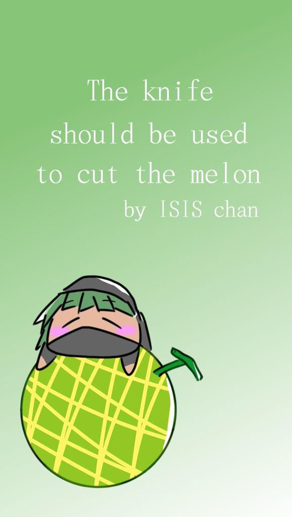 """Knives are for cutting melon"" - ISISchan"