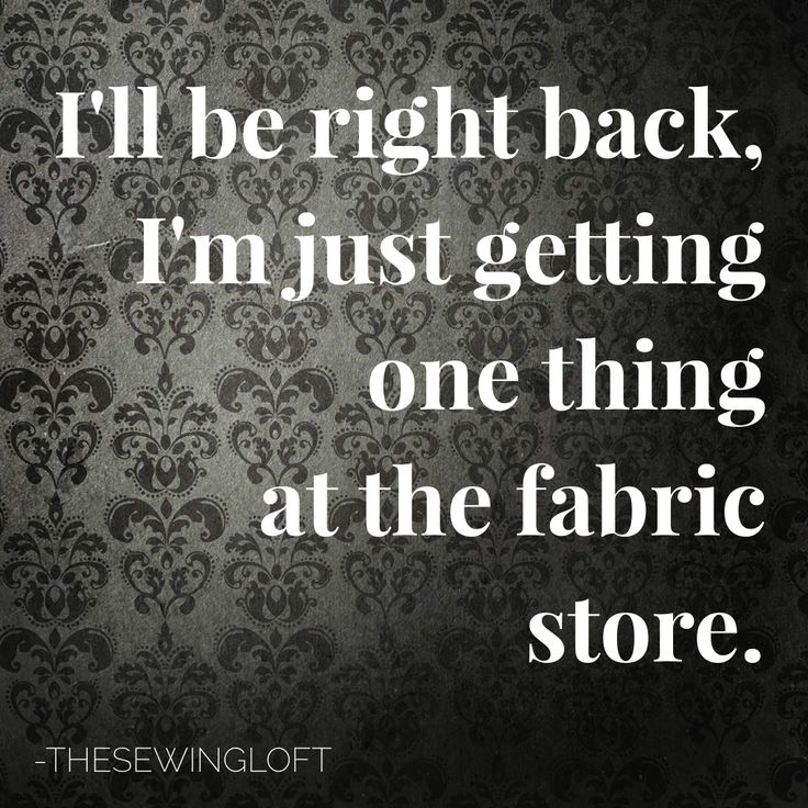 I think every fabric lover can relate to this little slice of sewing humor. Print it out and hang it on the wall for an instant giggle.