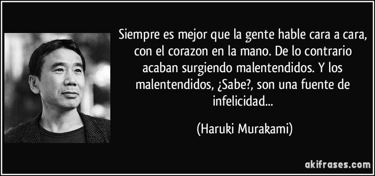 Siempre es mejor que la gente hable cara a cara, con el corazon en la mano. De lo contrario acaban surgiendo malentendidos. Y los malentendidos, ¿Sabe?, son una fuente de infelicidad... (Haruki Murakami)