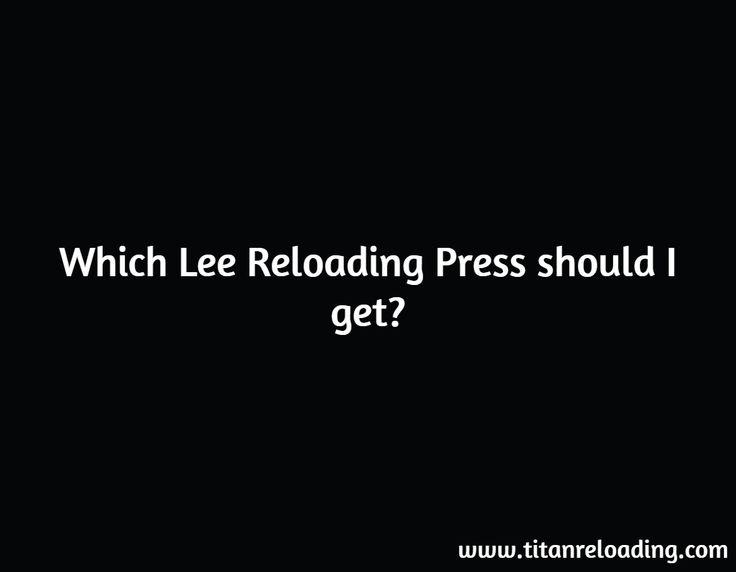 Which Lee Reloading Press should I get? / www.titanreloading.com