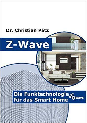 Z-Wave: Die Funktechnologie für das Smart Home: Z-Wave ist der führende internationale Standard für die drahtlose Kommunikation im Smart Home. Verschiedene Produkte von verschiedenen Anbietern arbeiten zusammen und interagieren in einem einzigen Netzwerk und bieten intelligente Beleuchtung, Sicherheit und Energieeffizienz. In diesem Buch wird Z-Wave als Technologie vorgestellt und Hinweise für die Nutzung beim Aufbau eines Smart Home gegeben.