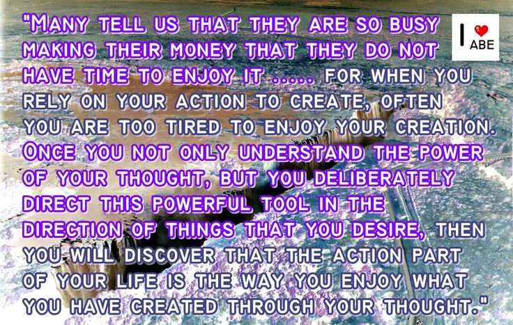 Muchos nos dicen que están tan ocupados haciendo dinero que no tienen tiempo para disfrutarlo ..... porque cuando confías en tu acción para crear, a menudo estás demasiado cansado para disfrutar de tu creación.  Una vez que no sólo entiendes el poder de tu pensamiento, sino que deliberadamente diriges esta poderosa herramienta en el sentido de las cosas que deseas, entonces descubrirás que la parte de la acción en tu vida es la manera en que disfrutas lo que haz creado a través de tu…