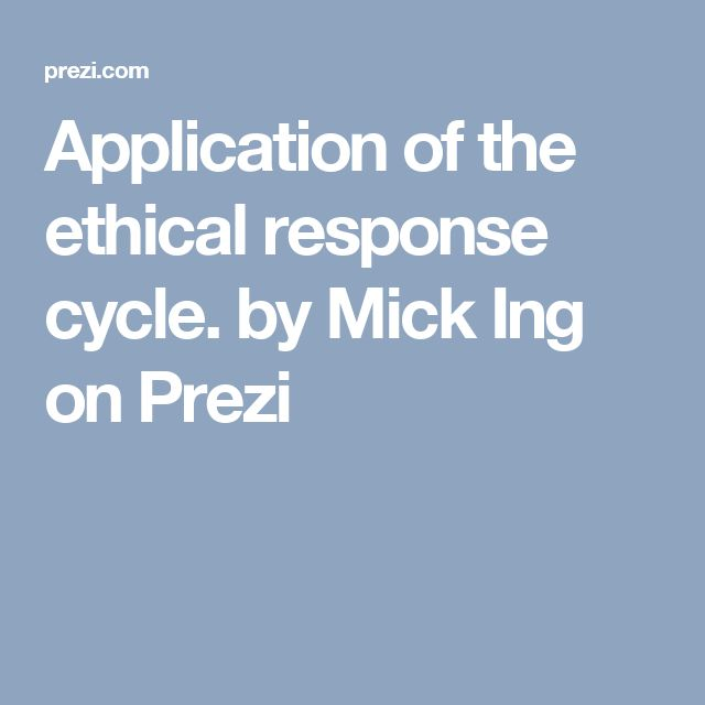 Application of the ethical response cycle. by Mick Ing on Prezi