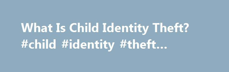 What Is Child Identity Theft? #child #identity #theft #statistics http://property.nef2.com/what-is-child-identity-theft-child-identity-theft-statistics/  # What Is Child Identity Theft? Identity theft cases are becoming more common, especially among kids. Get the facts about child identity theft to protect your little one's personal information. By Brett Singer Identity theft occurs when criminals unlawfully gain access to someone's personal information and steal it for their own financial…