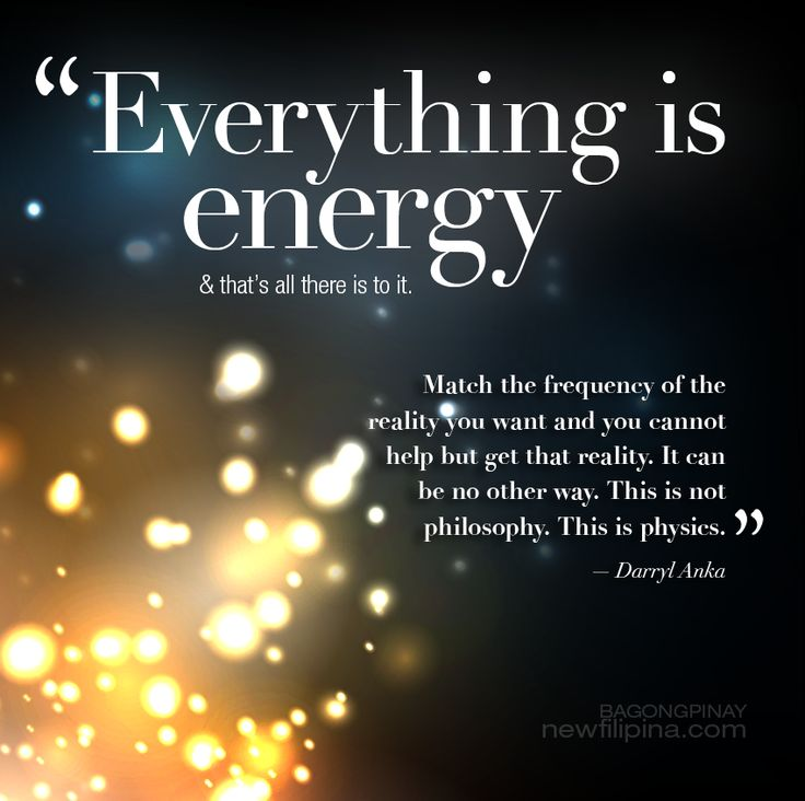 Everything is energy. Match the frequency of the reality you want and you cannot help but get that reality. It can be no other way. This is not philosophy. This is physics. --- Darryl Anka