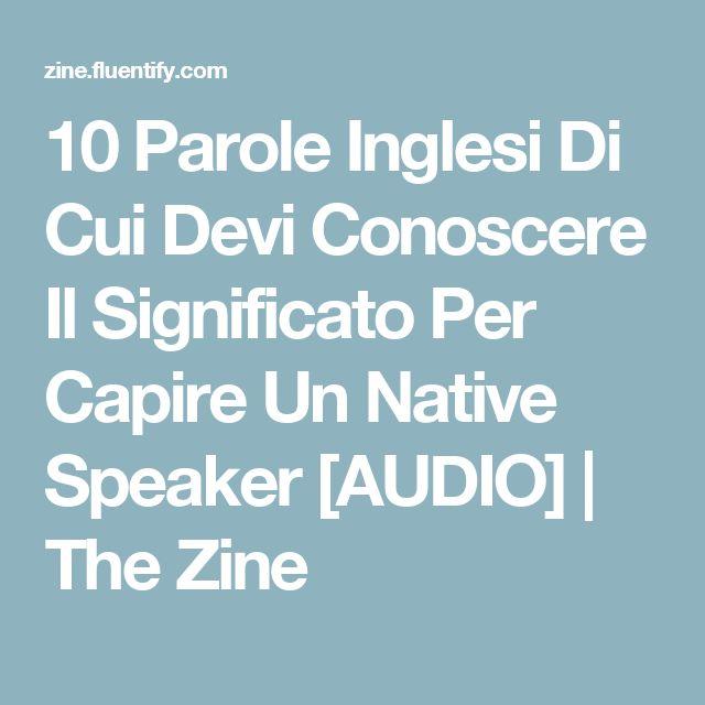 10 Parole Inglesi Di Cui Devi Conoscere Il Significato Per Capire Un Native Speaker [AUDIO]   The Zine