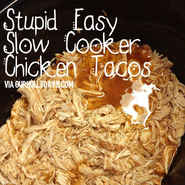 Four frozen chicken breasts, one can of broth (your choice) & one packet of taco seasoning.  Cook on hight for four hours & have yourself a chicken taco night!