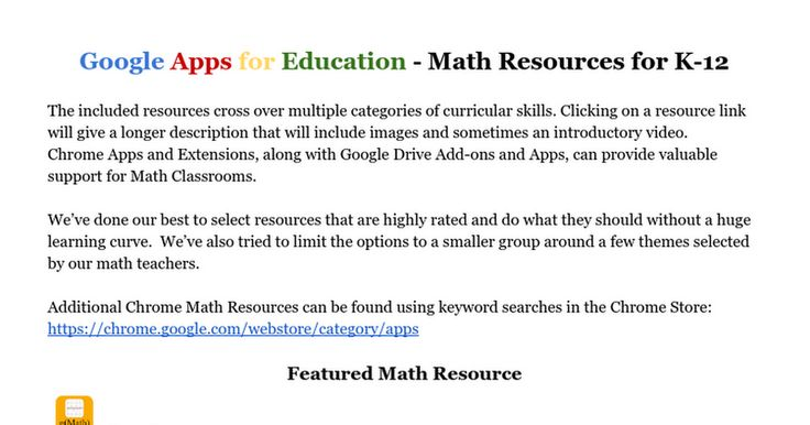Google Apps for Education - Math Resources for K-12  The included resources cross over multiple categories of curricular skills. Clicking on a resource link will give a longer description that will include images and sometimes an introductory video. Chrome Apps and Extensions, along with Google Driv