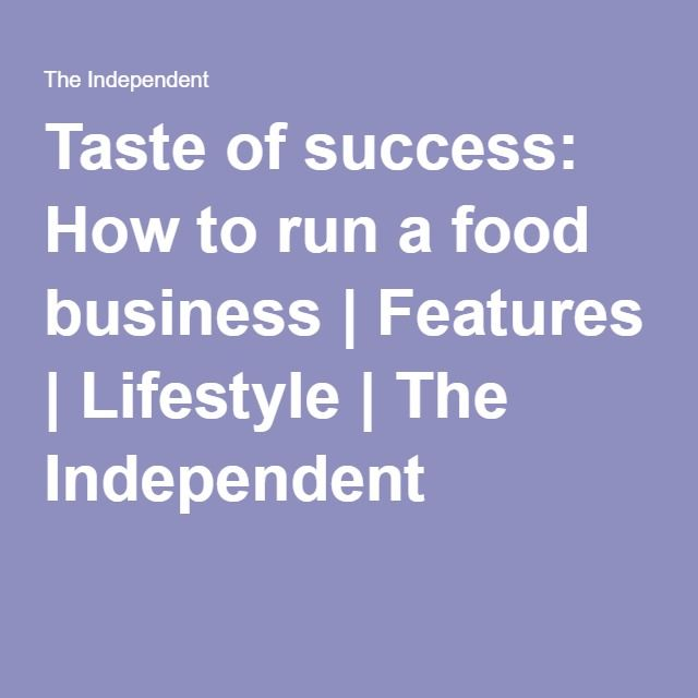 Taste of success: How to run a food business | Features | Lifestyle | The Independent