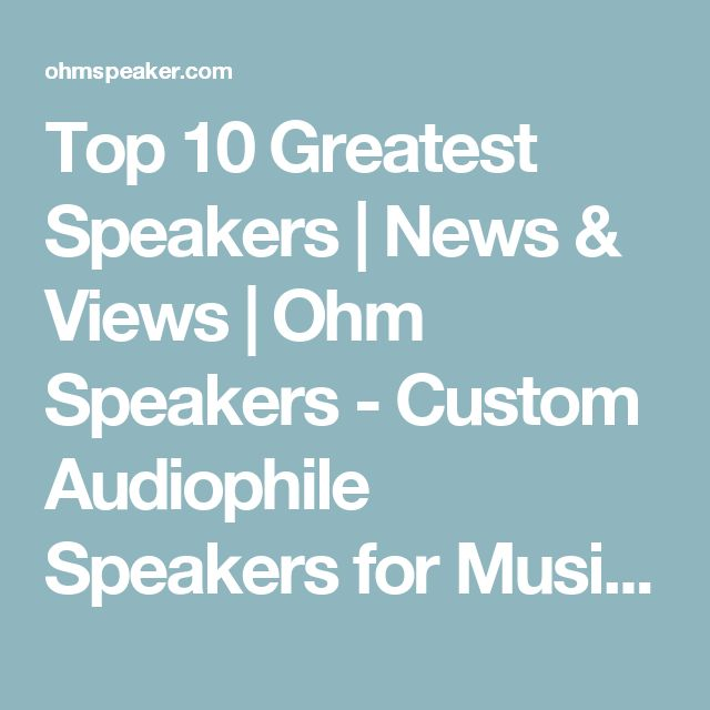 Top 10 Greatest Speakers | News & Views | Ohm Speakers - Custom Audiophile Speakers for Music & Home Theater
