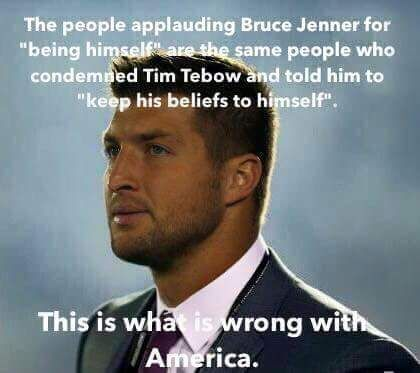 "The people applauding Bruce Jenner for ""being himself"" are the same people who condemned Tim Tebow and told him to ""Keep his beliefs to himself."" This is what is wrong with America"