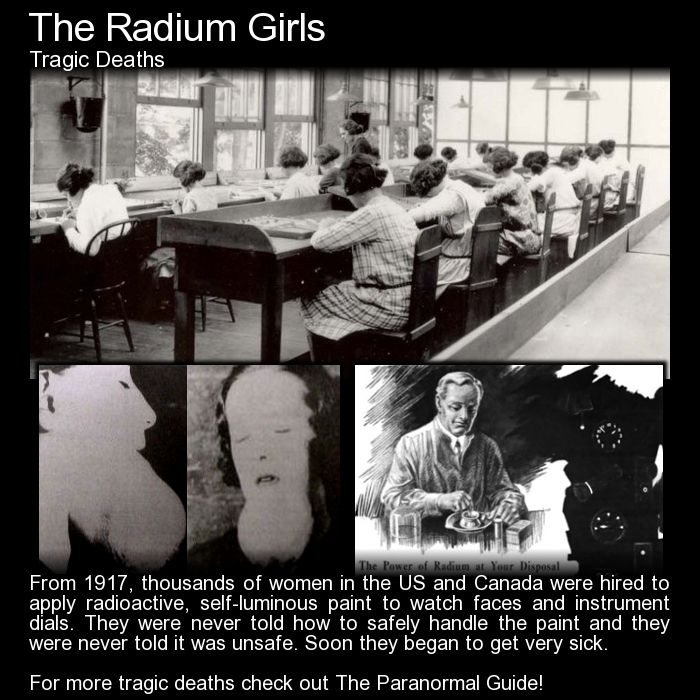 The Radium Girls. The horrific story of watch dial painters contracting horrific illness due to constant contact with radium... and they were never told it was dangerous. Read more here: http://www.theparanormalguide.com/blog/the-radium-girls