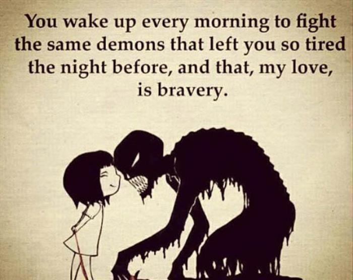 Você acorda toda manhã para lutar com os mesmos demônios que deixaram você tão cansada na noite passada, e isto, meu amor, é bravura.