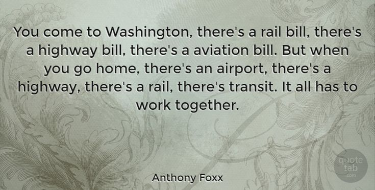 "Anthony Foxx Quote: ""You come to Washington, there's a rail bill, there's a highway bill, there's a aviation bill.… #Work #quotes #quotetab"
