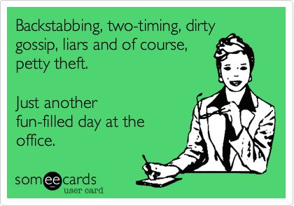 Backstabbing, two-timing, dirty gossip, liars and of course, petty theft. Just another fun-filled day at the office.
