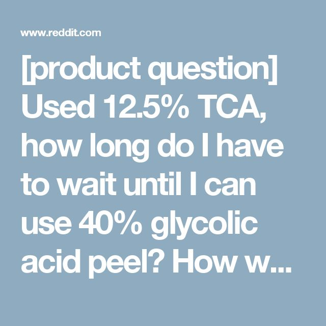 [product question] Used 12.5% TCA, how long do I have to wait until I can use 40% glycolic acid peel? How well did a TCA peel work for you? LOTS of closed comedones on my chin. - SkincareAddiction