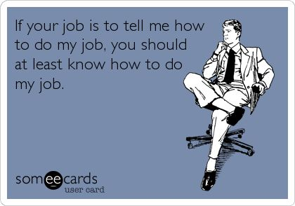 If your job is to tell me how to do my job, you should at least know how to do my job. | Workplace Ecard | someecards.com