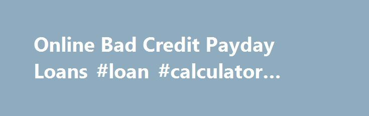 Online Bad Credit Payday Loans #loan #calculator #canada http://loans.remmont.com/online-bad-credit-payday-loans-loan-calculator-canada/  #bad credit loans not payday loans # Online Bad Credit Payday Loans Bad credit payday loans are often one of the best solutions when you get short on cash. But why are they called bad credit? This is because you have records on your credit portfolio of making late payments, delayed amortizations, non payment of […]The post Online Bad Credit Payday Loans…