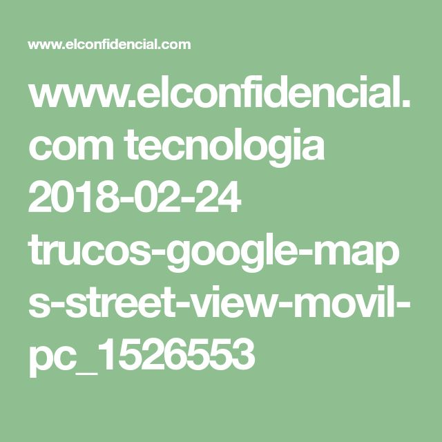 www.elconfidencial.com tecnologia 2018-02-24 trucos-google-maps-street-view-movil-pc_1526553
