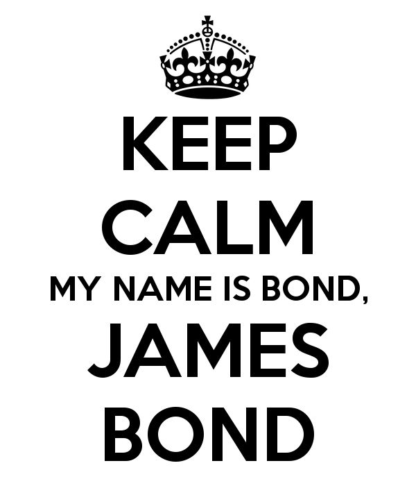KEEP CALM MY NAME IS BOND, JAMES BOND well it was goin to til dad said no,he wanted me named after him