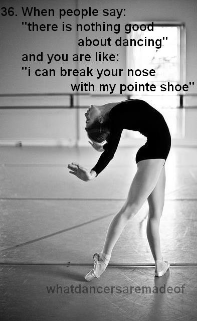 This is true. Not kidding. Dont get me mad with my pointe shoes on. I will kick you in the face, even though I dont look like I can. The girls in sports at my school know.