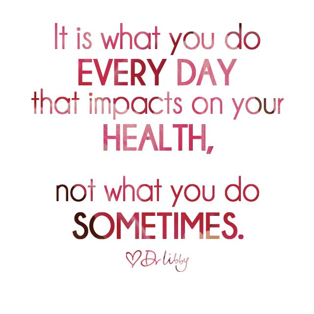 It is what you do every day that impacts on your health, not what you do sometimes. - Dr Libby Weaver