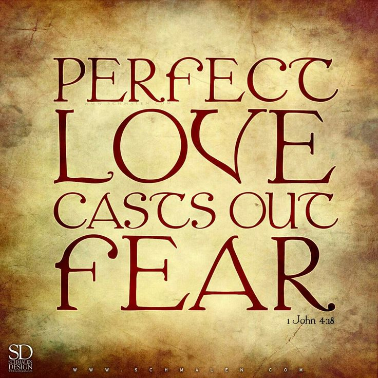 Perfect Love casts out fear. (1 John 4:18)
