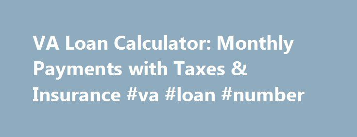 VA Loan Calculator: Monthly Payments with Taxes & Insurance #va #loan #number http://tennessee.nef2.com/va-loan-calculator-monthly-payments-with-taxes-insurance-va-loan-number/  # Estimate your monthly VA Loan payment Calculator glossary Amount Financed Purchase Price (-) Down Payment (+) VA Funding Fee VA Funding Fee One time fee paid to the VA to fund the loan. Calculated by type of service, loan amount, amount down and subsequent VA Loan usage. Estimated Taxes Insurance Property Taxes are…