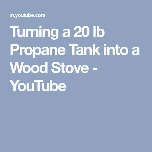 Turning a 20 lb Propane Tank into a Wood Stove - YouTube