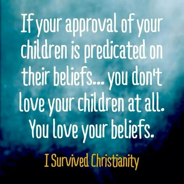 Atheism, Religion, Christianity, God is Imaginary, Children, Love. If you approval of your children is predicated on their beliefs... you don't love your children at all. You love your beliefs.