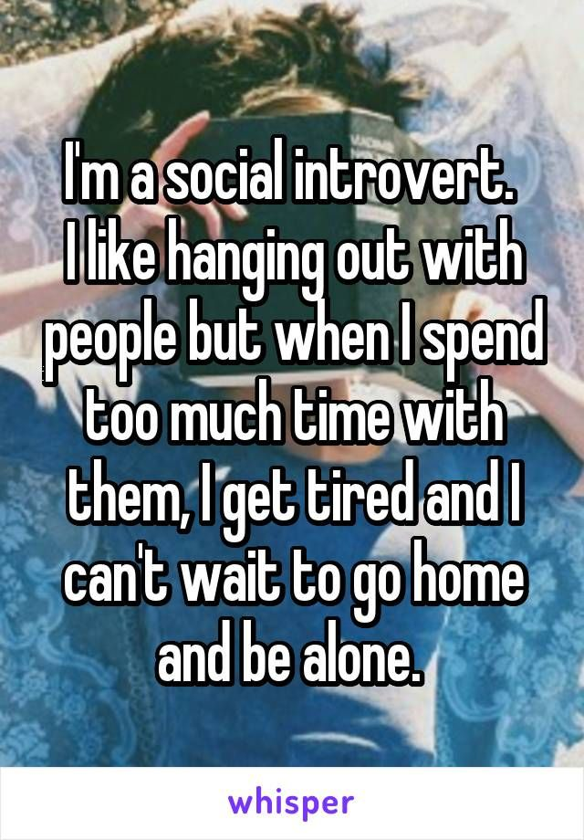 I'm a social introvert.  I like hanging out with people but when I spend too much time with them, I get tired and I can't wait to go home and be alone.