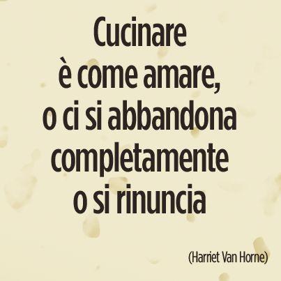 """""""Cucinare è come amare, o ci si abbandona completamente o si rinuncia"""""""