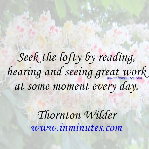 Seek the lofty by reading, hearing and seeing great work at some moment every day. Thornton Wilder